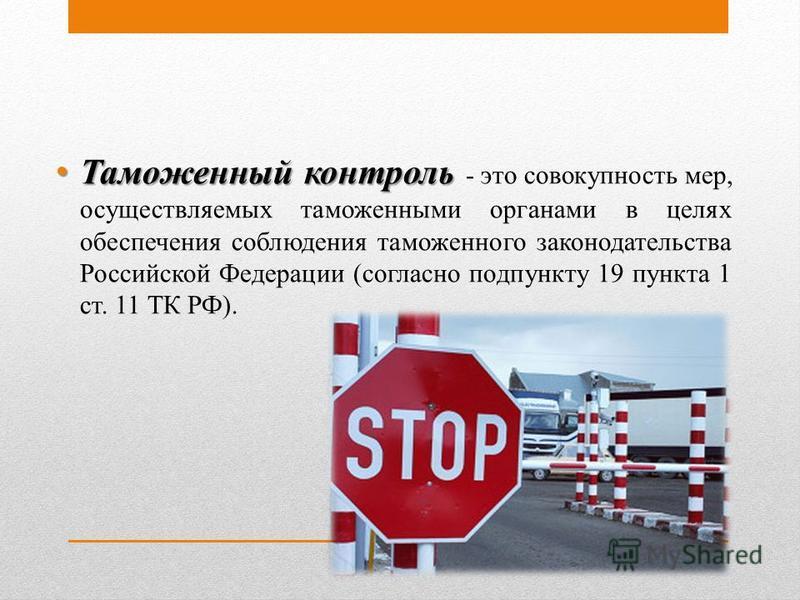 Таможенный контроль Таможенный контроль - это совокупность мер, осуществляемых таможенными органами в целях обеспечения соблюдения таможенного законодательства Российской Федерации (согласно подпункту 19 пункта 1 ст. 11 ТК РФ).