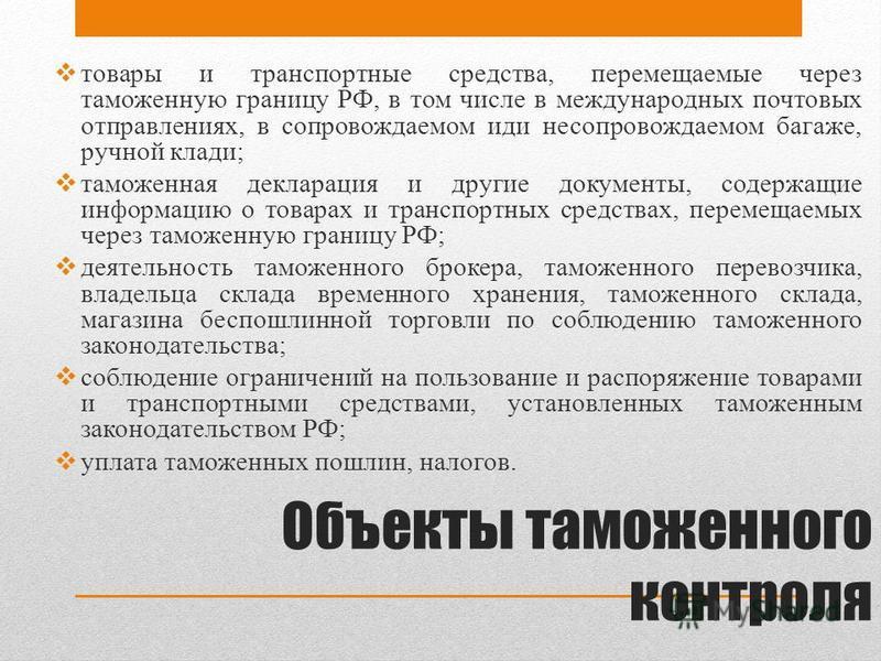 Объекты таможенного контроля товары и транспортные средства, перемещаемые через таможенную границу РФ, в том числе в международных почтовых отправлениях, в сопровождаемом иди несопровождаемом багаже, ручной клади; таможенная декларация и другие докум