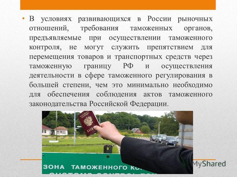 В условиях развивающихся в России рыночных отношений, требования таможенных органов, предъявляемые при осуществлении таможенного контроля, не могут служить препятствием для перемещения товаров и транспортных средств через таможенную границу РФ и осущ
