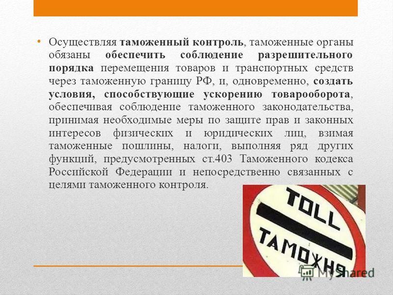 Осуществляя таможенный контроль, таможенные органы обязаны обеспечить соблюдение разрешительного порядка перемещения товаров и транспортных средств через таможенную границу РФ, и, одновременно, создать условия, способствующие ускорению товарооборота,