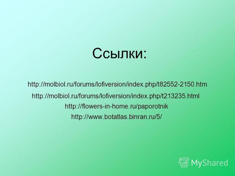 Ссылки: http://molbiol.ru/forums/lofiversion/index.php/t82552-2150. htm http://molbiol.ru/forums/lofiversion/index.php/t213235. html http://flowers-in-home.ru/paporotnik http://www.botatlas.binran.ru/5/