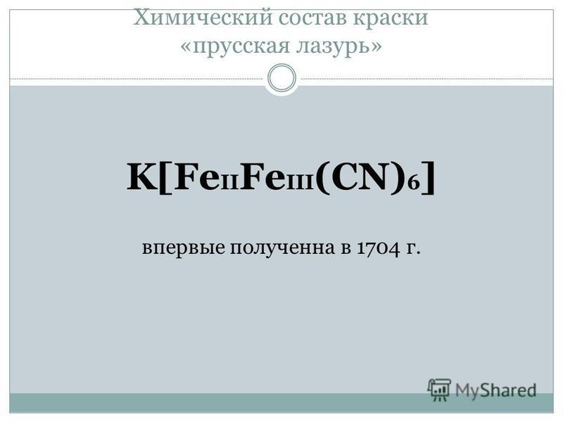 Химический состав краски «прусская лазурь» K[Fe II Fe III (CN) 6 ] впервые получена в 1704 г.