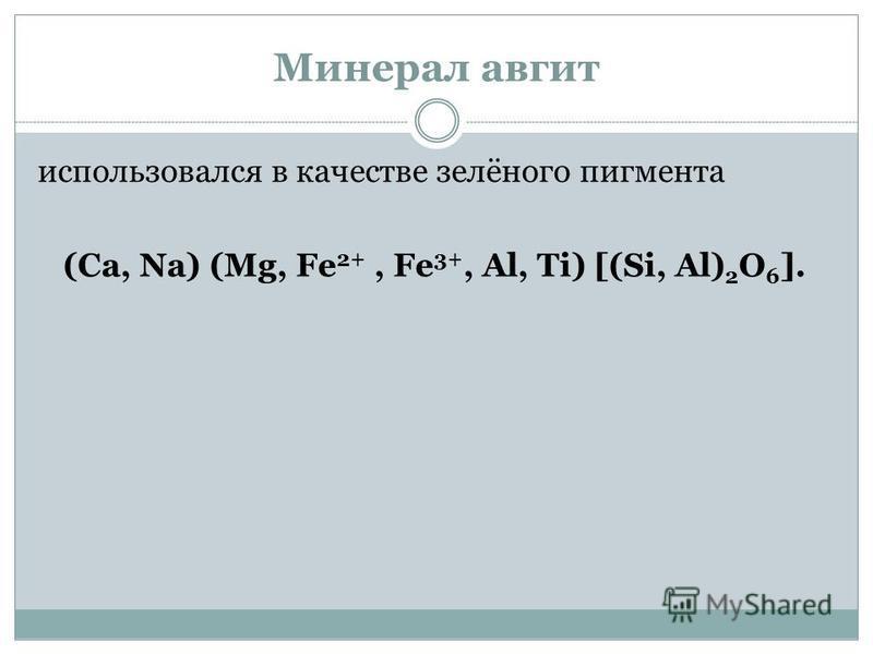 Минерал авгит использовался в качестве зелёного пигмента (Са, Na) (Mg, Fe 2+, Fe 3+, Al, Ti) [(Si, Al) 2 O 6 ].
