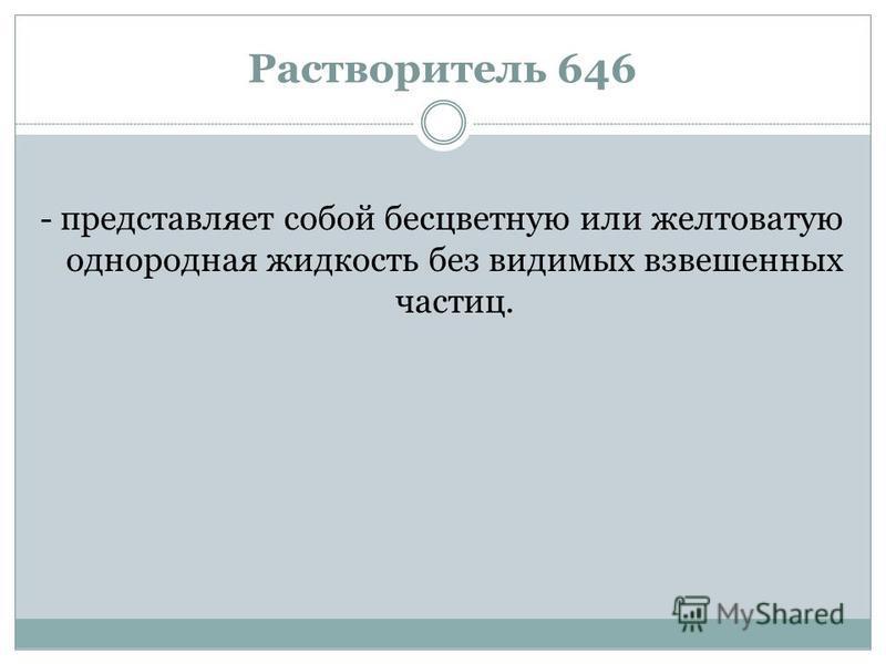 Растворитель 646 - представляет собой бесцветную или желтоватую однородная жидкость без видимых взвешенных частиц.