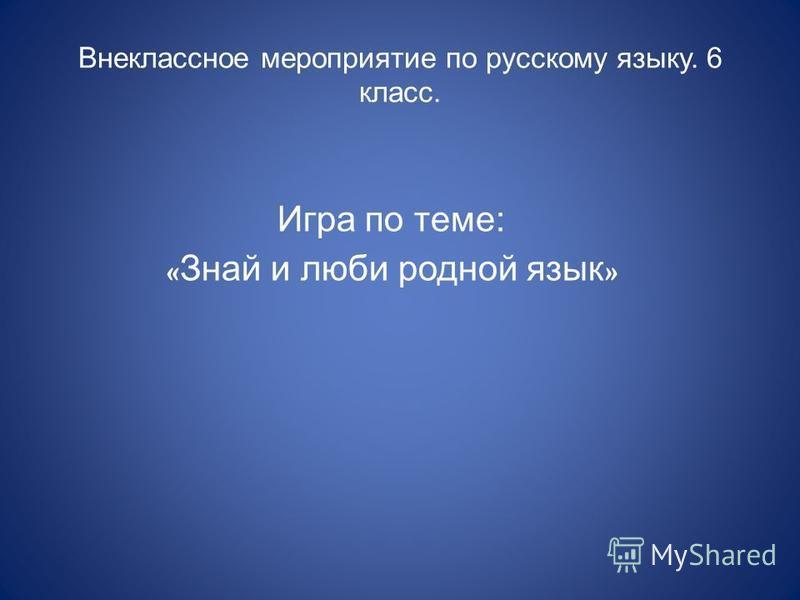 Внеклассное мероприятие по русскому языку. 6 класс. Игра по теме: « Знай и люби родной язык »