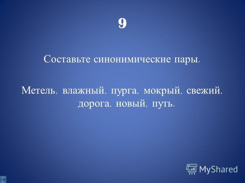 9 Составьте синонимические пары. Метель, влажный, пурга, мокрый, свежий, дорога, новый, путь.