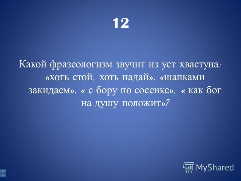 12 Какой фразеологизм звучит из уст хвастуна : « хоть стой, хоть падай », « шапками закидаем », « с бору по сосенке », « как бог на душу положит »?