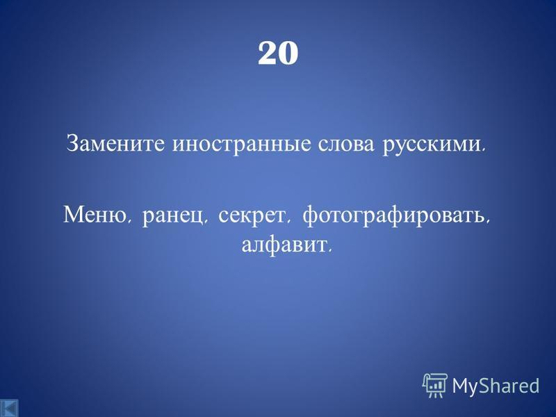 20 Замените иностранные слова русскими. Меню, ранец, секрет, фотографировать, алфавит.