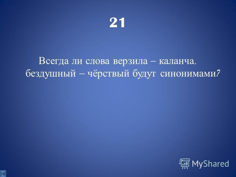 21 Всегда ли слова верзила – каланча, бездушный – чёрствый будут синонимами ?