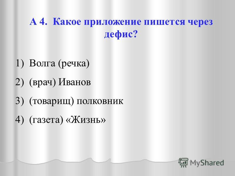 А 4. Какое приложение пишется через дефис? 1) Волга (речка) 2) (врач) Иванов 3) (товарищ) полковник 4) (газета) «Жизнь»