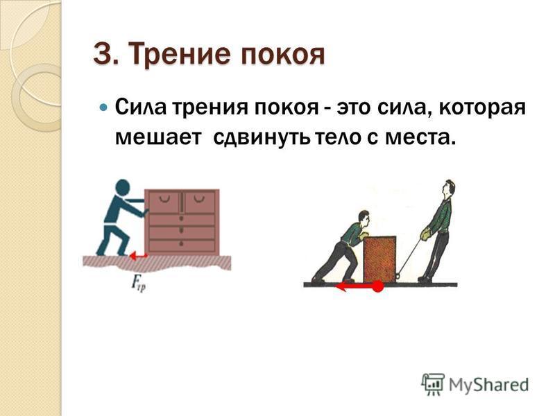 3. Трение покоя Сила трения покоя - это сила, которая мешает сдвинуть тело с места.