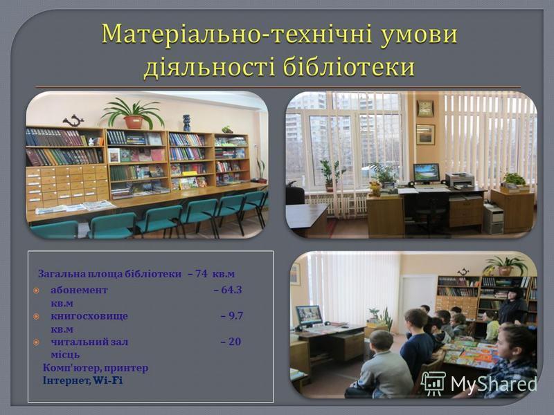 Загальна площа бібліотеки – 74 кв. м абонемент – 64.3 кв. м книгосховище – 9.7 кв. м читальний зал – 20 місць Комп ' ютер, принтер Інтернет, Wi-Fi