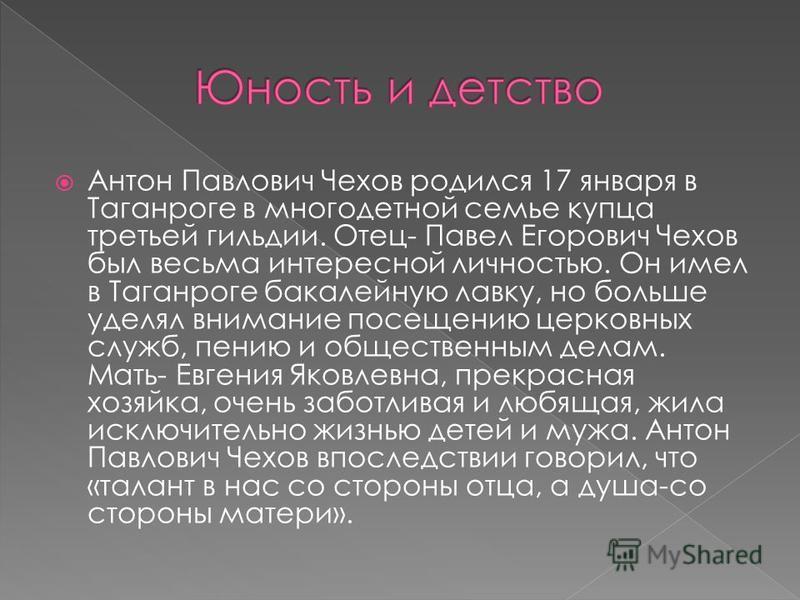 Антон Павлович Чехов родился 17 января в Таганроге в многодетной семье купца третьей гильдии. Отец- Павел Егорович Чехов был весьма интересной личностью. Он имел в Таганроге бакалейную лавку, но больше уделял внимание посещению церковных служб, пению