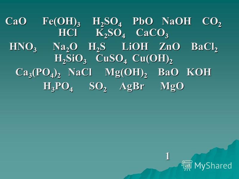 СаО Fe(OH) 3 H 2 SO 4 PbO NaOH CO 2 HCl K 2 SO 4 CaCO 3 HNO 3 Na 2 O H 2 S LiOH ZnO BaCl 2 H 2 SiO 3 CuSO 4 Cu(OH) 2 Ca 3 (PO 4 ) 2 NaCl Mg(OH) 2 BaO KOH H 3 PO 4 SO 2 AgBr MgO 1