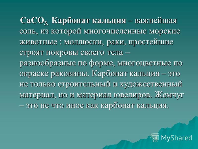 CaCO 3. Карбонат кальция – важнейшая соль, из которой многочисленные морские животные : моллюски, раки, простейшие строят покровы своего тела – разнообразные по форме, многоцветные по окраске раковины. Карбонат кальция – это не только строительный и