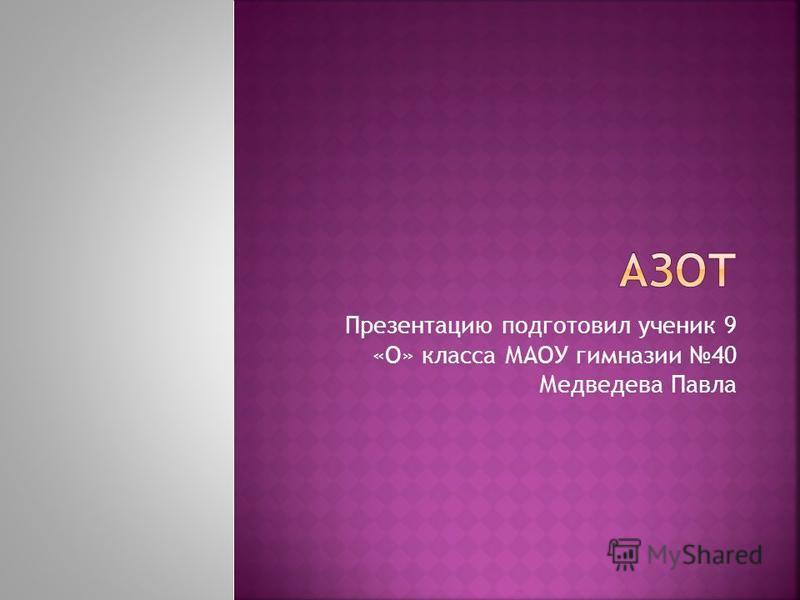 Презентацию подготовил ученик 9 «О» класса МАОУ гимназии 40 Медведева Павла