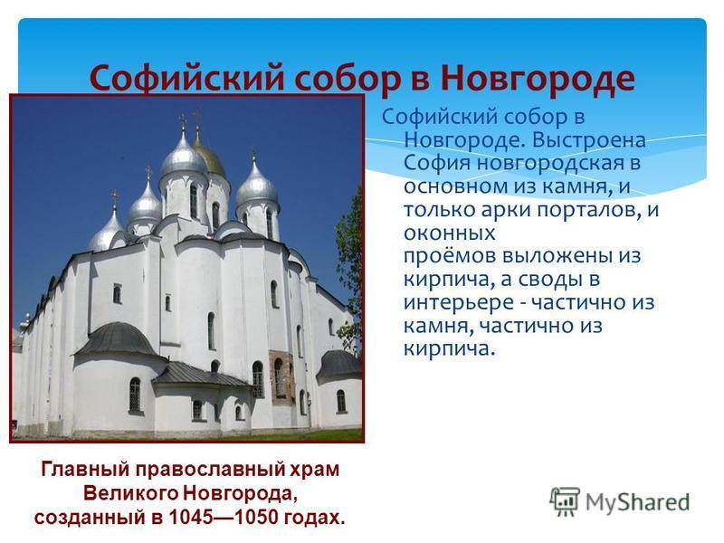Софийский собор в Новгороде Софийский собор в Новгороде. Выстроена София новгородская в основном из камня, и только арки порталов, и оконных проёмов выложены из кирпича, а своды в интерьере - частично из камня, частично из кирпича. Главный православн