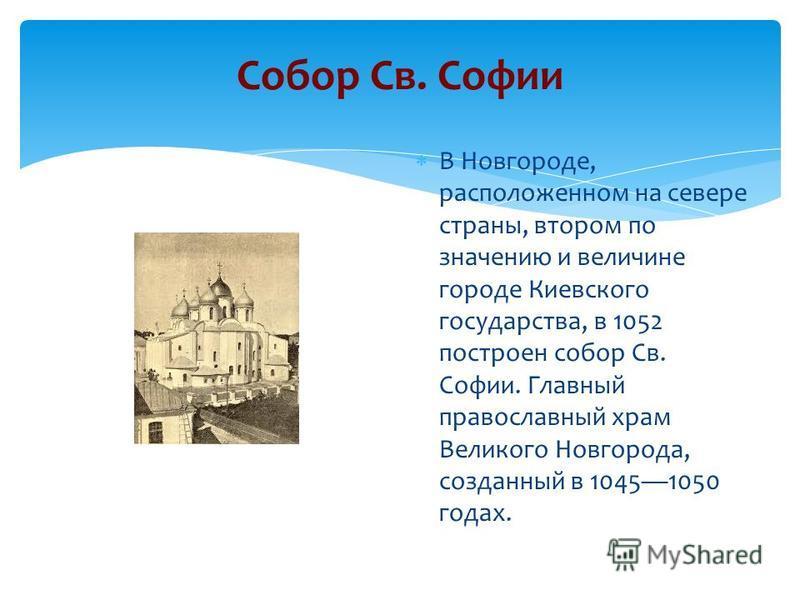 Собор Св. Софии В Новгороде, расположенном на севере страны, втором по значению и величине городе Киевского государства, в 1052 построен собор Св. Софии. Главный православный храм Великого Новгорода, созданный в 10451050 годах.