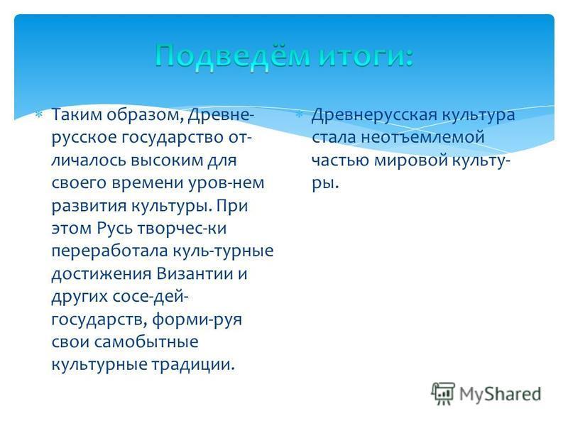 Таким образом, Древне- русское государство отличалось высоким для своего времени уров-нем развития культуры. При этом Русь творчес-ки переработала куль-турные достижения Византии и других сосе-дей- государств, форми-руя свои самобытные культурные тра