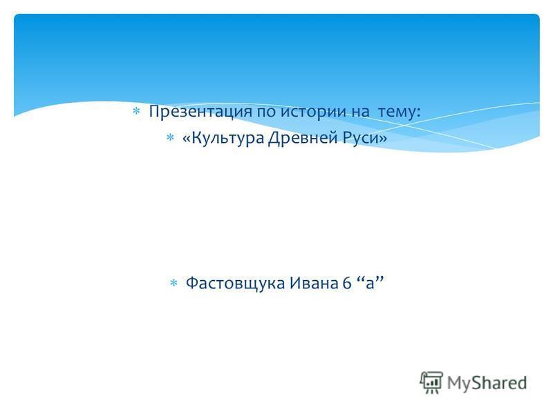 Презентация по истории на тему: «Культура Древней Руси» Фастовщука Ивана 6 а