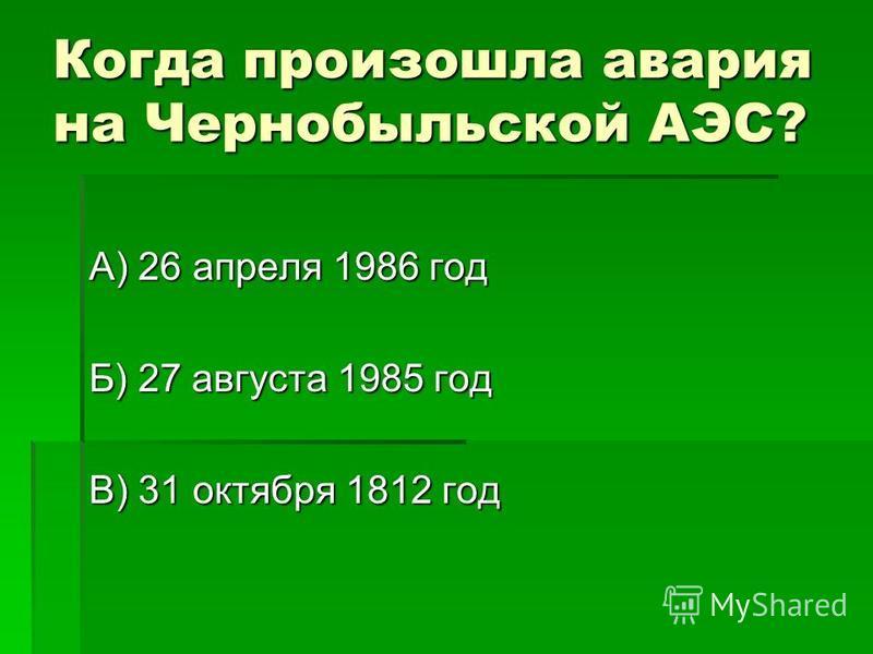 Когда произошла авария на Чернобыльской АЭС? А) 26 апреля 1986 год Б) 27 августа 1985 год В) 31 октября 1812 год