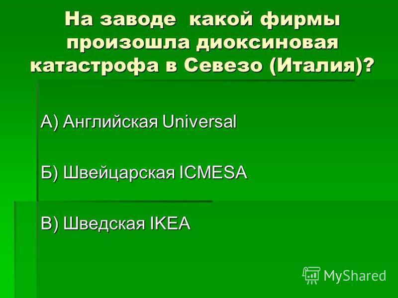 На заводе какой фирмы произошла диоксиновая катастрофа в Севезо (Италия)? А) Английская Universal Б) Швейцарская ICMESA В) Шведская IKEA