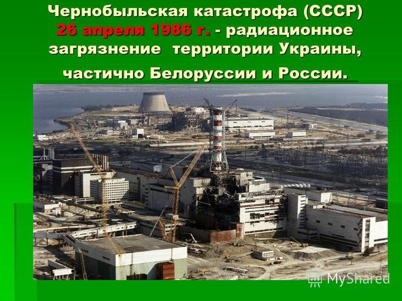 Чернобыльская катастрофа (СССР) 26 апреля 1986 г. - радиационное загрязнение территории Украины, частично Белоруссии и России.