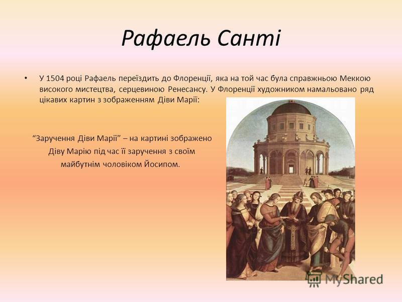 Рафаель Санті У 1504 році Рафаель переїздить до Флоренції, яка на той час була справжньою Меккою високого мистецтва, серцевиною Ренесансу. У Флоренції художником намальовано ряд цікавих картин з зображенням Діви Марії: Заручення Діви Марії – на карти