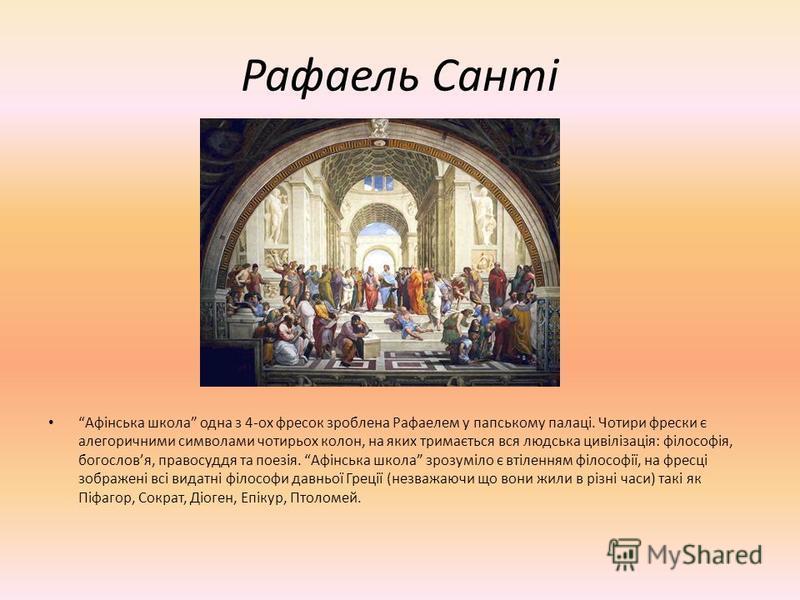 Рафаель Санті Афінська школа одна з 4-ох фресок зроблена Рафаелем у папському палаці. Чотири фрески є алегоричними символами чотирьох колон, на яких тримається вся людська цивілізація: філософія, богословя, правосуддя та поезія. Афінська школа зрозум