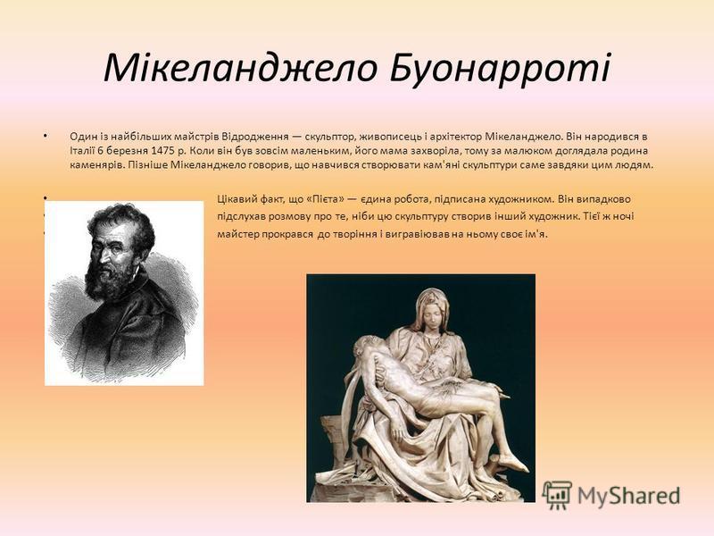 Мікеланджело Буонарроті Один із найбільших майстрів Відродження скульптор, живописець і архітектор Мікеланджело. Він народився в Італії 6 березня 1475 р. Коли він був зовсім маленьким, його мама захворіла, тому за малюком доглядала родина каменярів.
