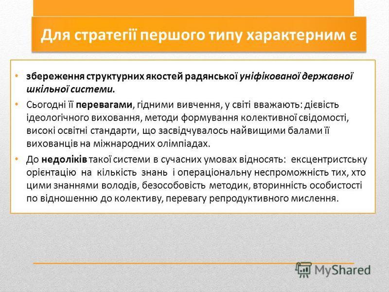Для стратегії першого типу характерним є збереження структурних якостей радянської уніфікованої державної шкільної системи. Сьогодні її перевагами, гідними вивчення, у світі вважають: дієвість ідеологічного виховання, методи формування колективної св