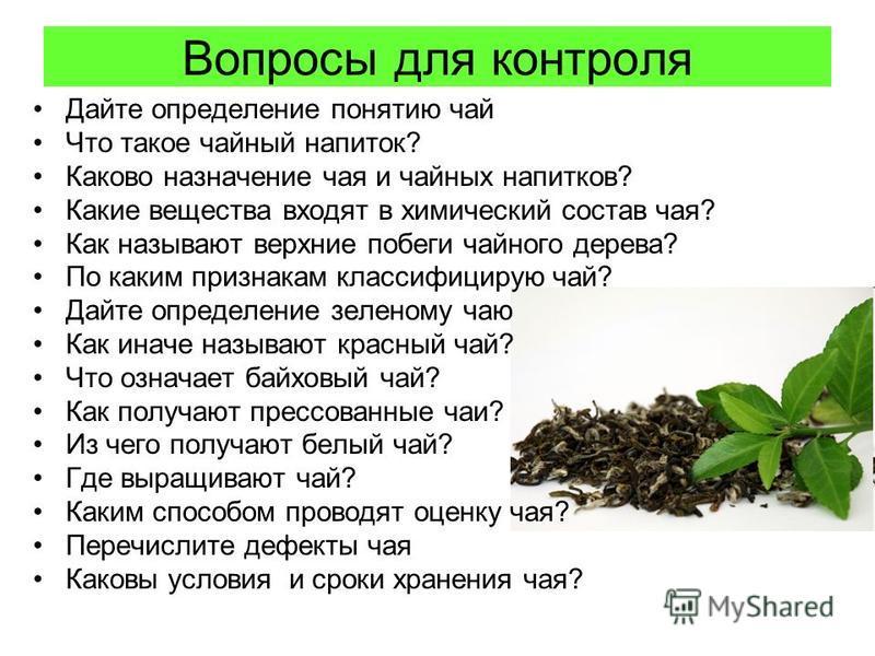 Вопросы для контроля Дайте определение понятию чай Что такое чайный напиток? Каково назначение чая и чайных напитков? Какие вещества входят в химический состав чая? Как называют верхние побеги чайного дерева? По каким признакам классифицирую чай? Дай