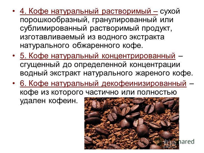 4. Кофе натуральный растворимый – сухой порошкообразный, гранулированный или сублимированный растворимый продукт, изготавливаемый из водного экстракта натурального обжаренного кофе. 5. Кофе натуральный концентрированный – сгущенный до определенной ко