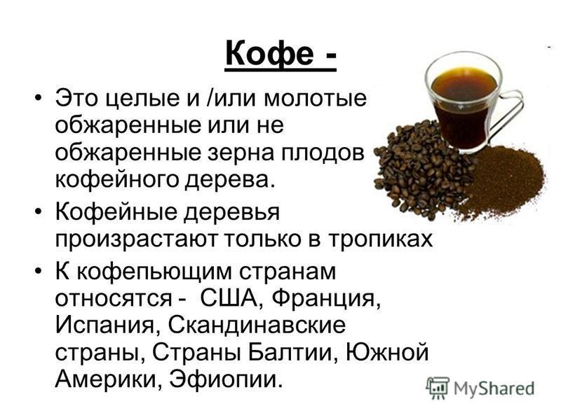 Кофе - Это целые и /или молотые обжаренные или не обжаренные зерна плодов кофейного дерева. Кофейные деревья произрастают только в тропиках К кофе пьющим странам относятся - США, Франция, Испания, Скандинавские страны, Страны Балтии, Южной Америки, Э