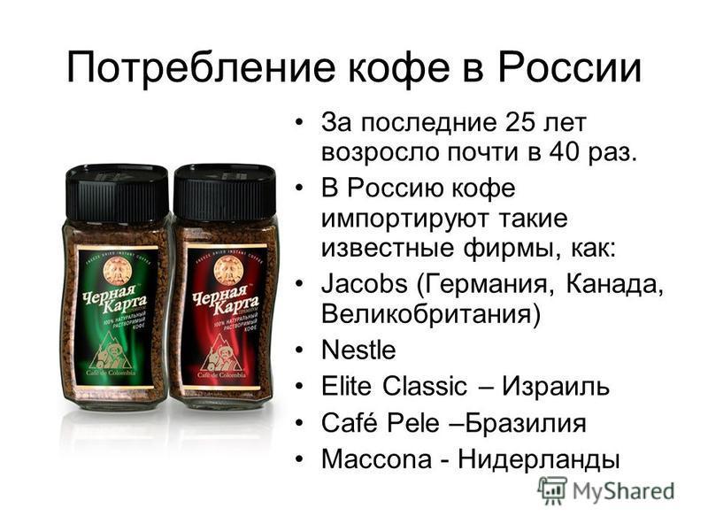 Потребление кофе в России За последние 25 лет возросло почти в 40 раз. В Россию кофе импортируют такие известные фирмы, как: Jacobs (Германия, Канада, Великобритания) Nestle Elite Classic – Израиль Café Pele –Бразилия Maccona - Нидерланды