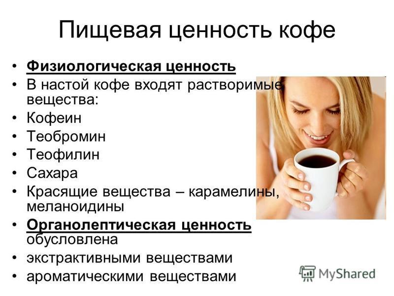 Пищевая ценность кофе Физиологическая ценность В настой кофе входят растворимые вещества: Кофеин Теобромин Теофилин Сахара Красящие вещества – карамели на, меланоидины Органолептическая ценность обусловлена экстрактивными веществами ароматическими ве