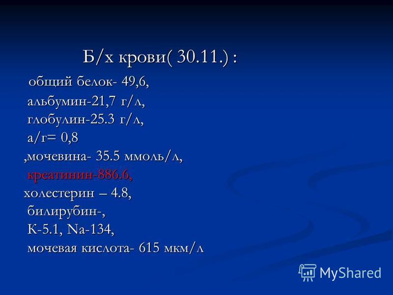 Б/х крови( 30.11.) : Б/х крови( 30.11.) : общий белок- 49,6, общий белок- 49,6, альбумин-21,7 г/л, альбумин-21,7 г/л, глобулин-25.3 г/л, глобулин-25.3 г/л, а/г= 0,8 а/г= 0,8,мочевина- 35.5 ммоль/л, креатинин-886.6, креатинин-886.6, холестерин – 4.8,