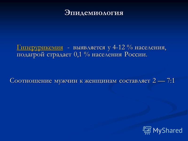 Эпидемиология Гиперурикемия Гиперурикемия - выявляется у 4-12 % населения, подагрой страдает 0,1 % населения России. Гиперурикемия Соотношение мужчин к женщинам составляет 2 7:1