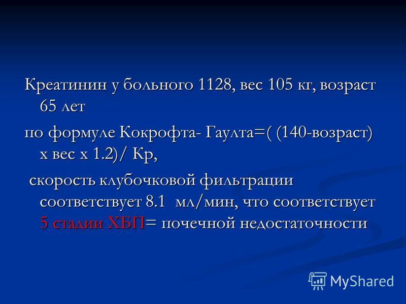 Креатинин у больного 1128, вес 105 кг, возраст 65 лет по формуле Кокрофта- Гаулта=( (140-возраст) х вес х 1.2)/ Кр, скорость клубочковой фильтрации соответствует 8.1 мл/мин, что соответствует 5 стадии ХБП= почечной недостаточности скорость клубочково
