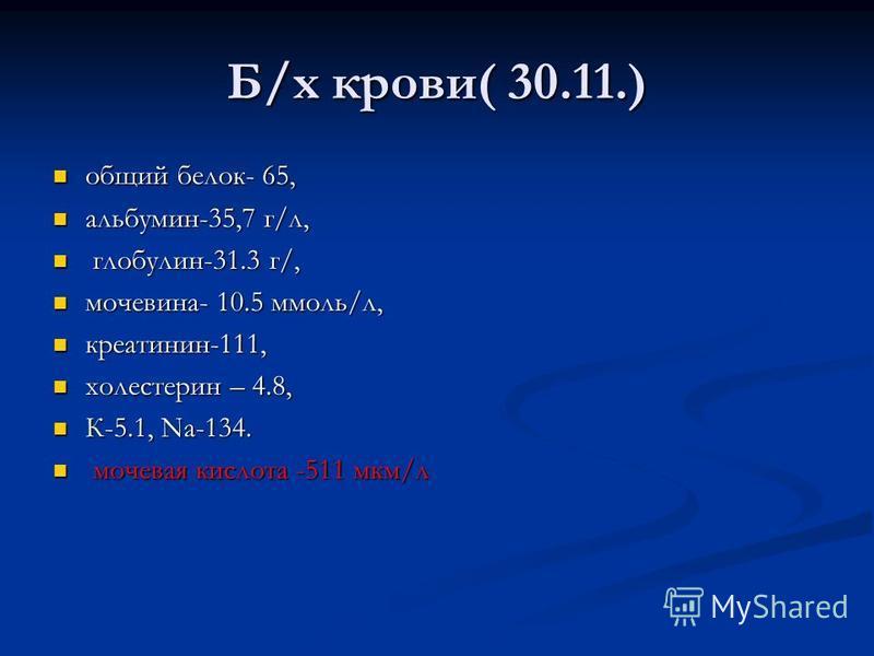 Б/х крови( 30.11.) общий белок- 65, общий белок- 65, альбумин-35,7 г/л, альбумин-35,7 г/л, глобулин-31.3 г/, глобулин-31.3 г/, мочевина- 10.5 ммоль/л, мочевина- 10.5 ммоль/л, креатинин-111, креатинин-111, холестерин – 4.8, холестерин – 4.8, К-5.1, Nа
