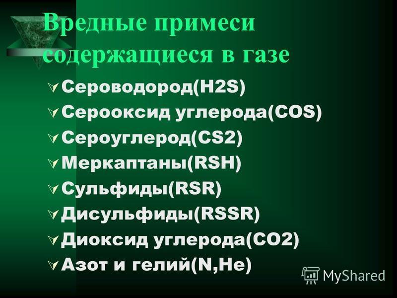 Вредные примеси содержащиеся в газе Сероводород(H2S) Серооксид углерода(COS) Сероуглерод(CS2) Меркаптаны(RSH) Сульфиды(RSR) Дисульфиды(RSSR) Диоксид углерода(CO2) Азот и гелий(N,He)