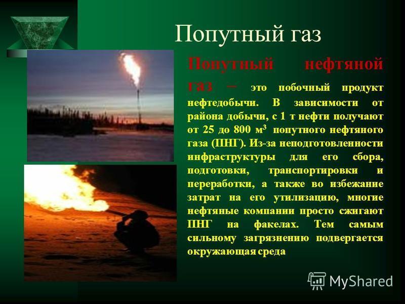 Попутный газ Попутный нефтяной газ – это побочный продукт нефтедобычи. В зависимости от района добычи, с 1 т нефти получают от 25 до 800 м 3 попутного нефтяного газа (ПНГ). Из-за неподготовленности инфраструктуры для его сбора, подготовки, транспорти