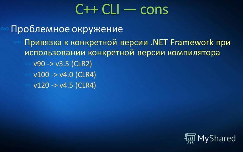 C++ CLI cons Проблемное окружение Привязка к конкретной версии.NET Framework при использовании конкретной версии компилятора v90 -> v3.5 (CLR2) v100 -> v4.0 (CLR4) v120 -> v4.5 (CLR4)