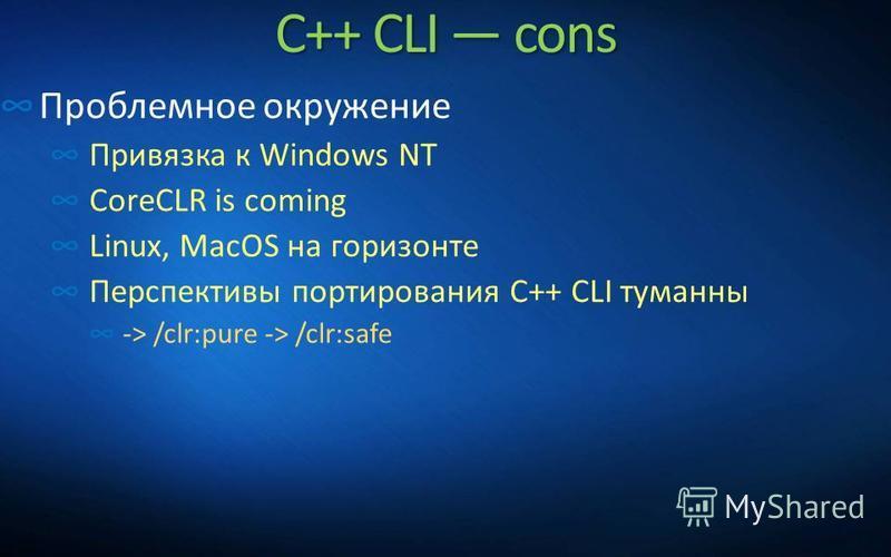 C++ CLI cons Проблемное окружение Привязка к Windows NT CoreCLR is coming Linux, MacOS на горизонте Перспективы портирования C++ CLI туманны -> /clr:pure -> /clr:safe