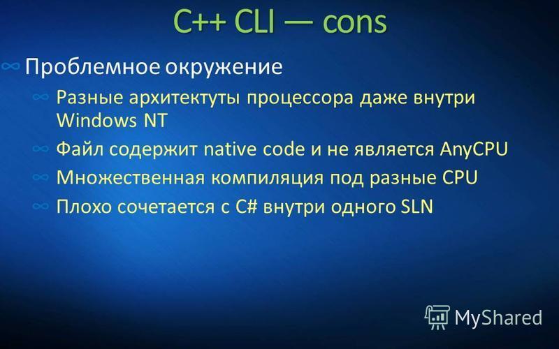 C++ CLI cons Проблемное окружение Разные архитектуры процессора даже внутри Windows NT Файл содержит native code и не является AnyCPU Множественная компиляция под разные CPU Плохо сочетается с C# внутри одного SLN