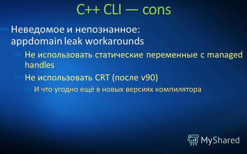 C++ CLI cons Неведомое и непознанное: appdomain leak workarounds Не использовать статические переменные с managed handles Не использовать CRT (после v90) И что угодно ещё в новых версиях компилятора