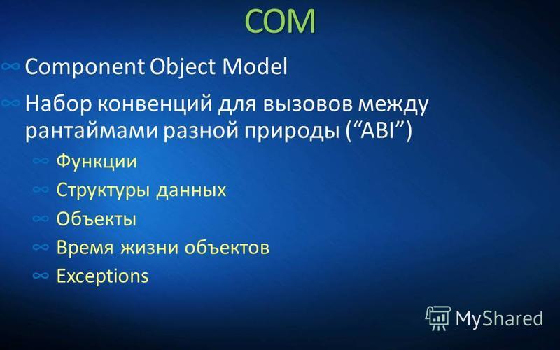 COM Component Object Model Набор конвенций для вызовов между рантаймами разной природы (ABI) Функции Структуры данных Объекты Время жизни объектов Exceptions