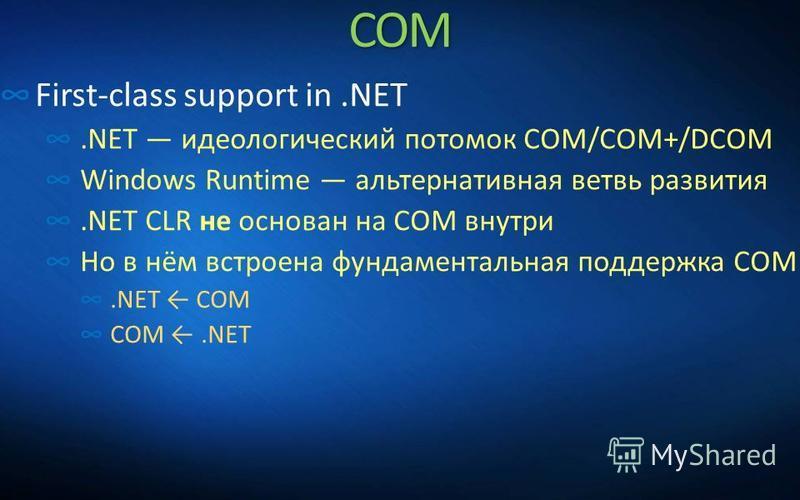COM First-class support in.NET.NET идеологический потомок COM/COM+/DCOM Windows Runtime альтернативная ветвь развития.NET CLR не основан на COM внутри Но в нём встроена фундаментальная поддержка COM.NET COM COM.NET