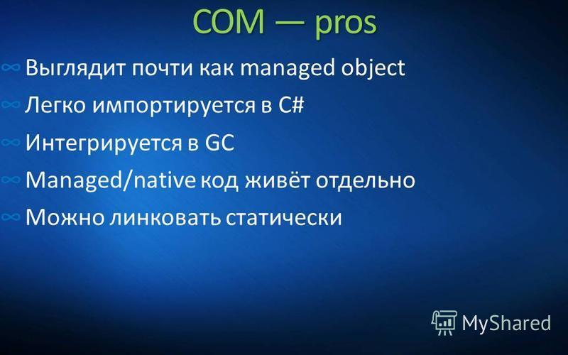 COM pros Выглядит почти как managed object Легко импортируется в C# Интегрируется в GC Managed/native код живёт отдельно Можно линковать статически