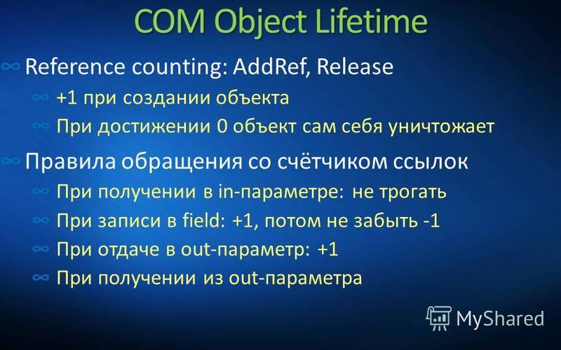 COM Object Lifetime Reference counting: AddRef, Release +1 при создании объекта При достижении 0 объект сам себя уничтожает Правила обращения со счётчиком ссылок При получении в in-параметре: не трогать При записи в field: +1, потом не забыть -1 При
